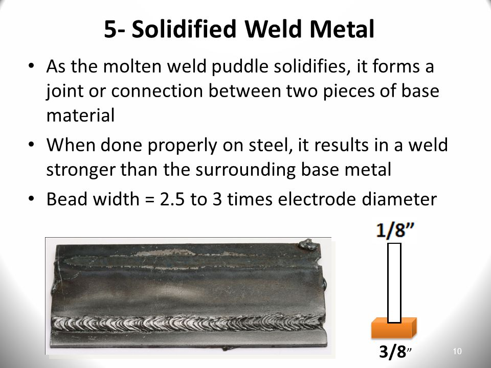 10 5- Solidified Weld Metal As the molten weld puddle solidifies, it forms a joint or connection between two pieces of base material When done properly on steel, it results in a weld stronger than the surrounding base metal Bead width = 2.5 to 3 times electrode diameter 3/8