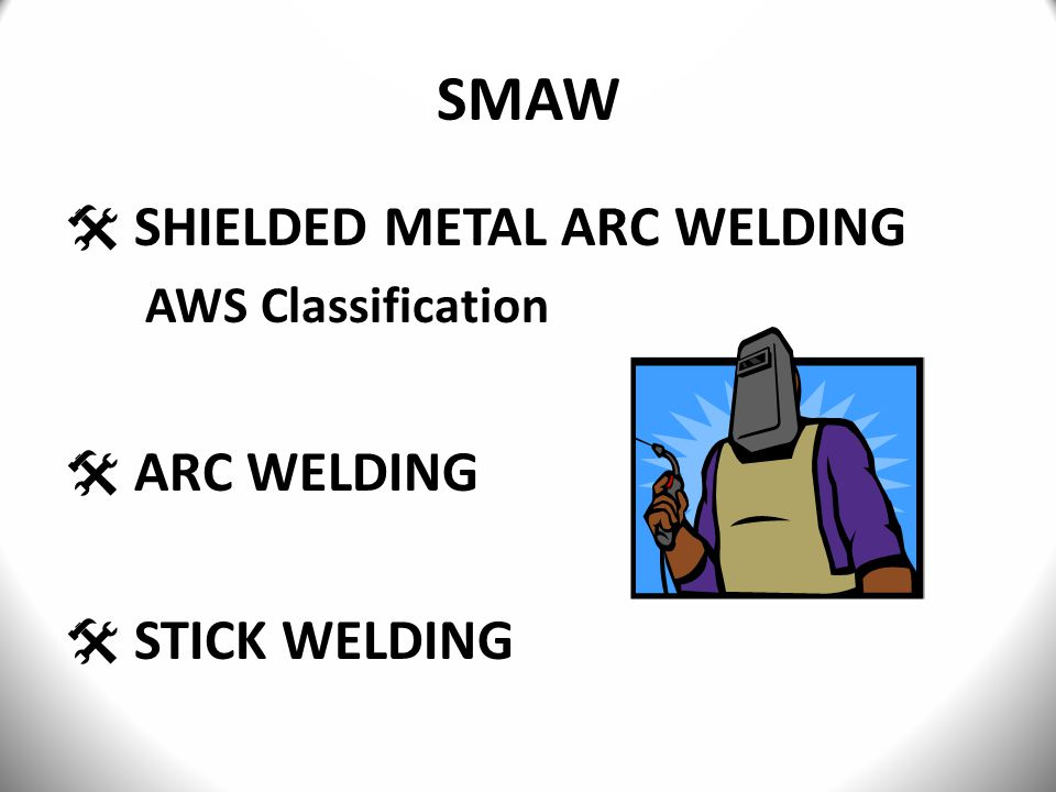  SHIELDED METAL ARC WELDING AWS Classification  ARC WELDING  STICK WELDING