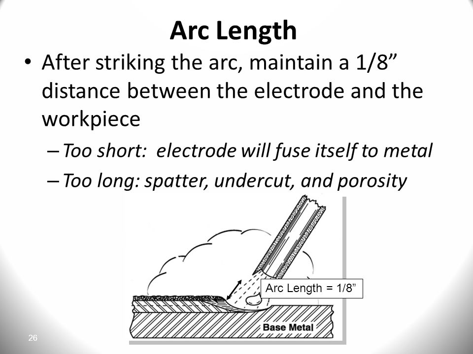 26 Arc Length After striking the arc, maintain a 1/8 distance between the electrode and the workpiece – Too short: electrode will fuse itself to metal – Too long: spatter, undercut, and porosity Arc Length = 1/8