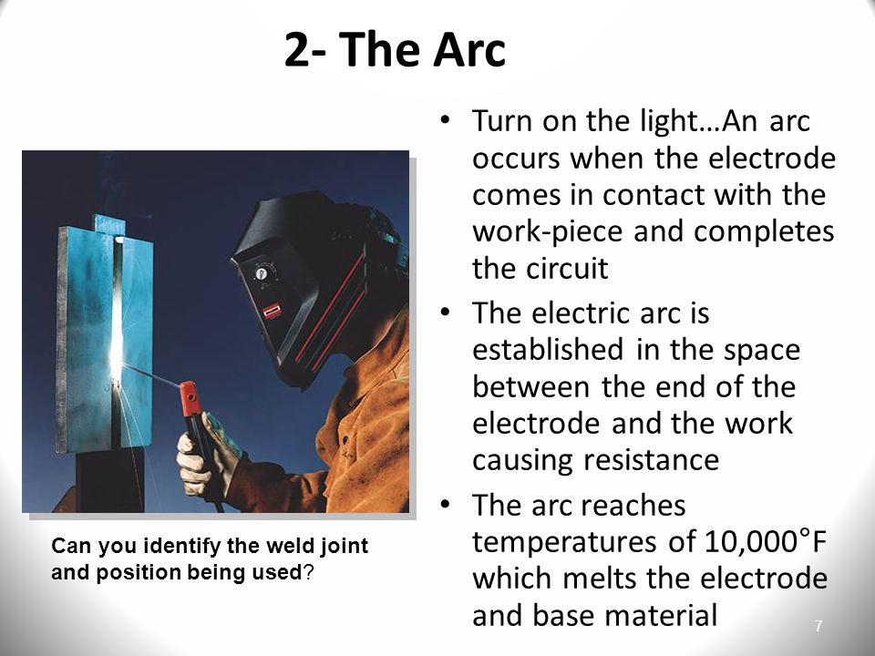 7 2- The Arc Turn on the light…An arc occurs when the electrode comes in contact with the work-piece and completes the circuit The electric arc is established in the space between the end of the electrode and the work causing resistance The arc reaches temperatures of 10,000°F which melts the electrode and base material Can you identify the weld joint and position being used?