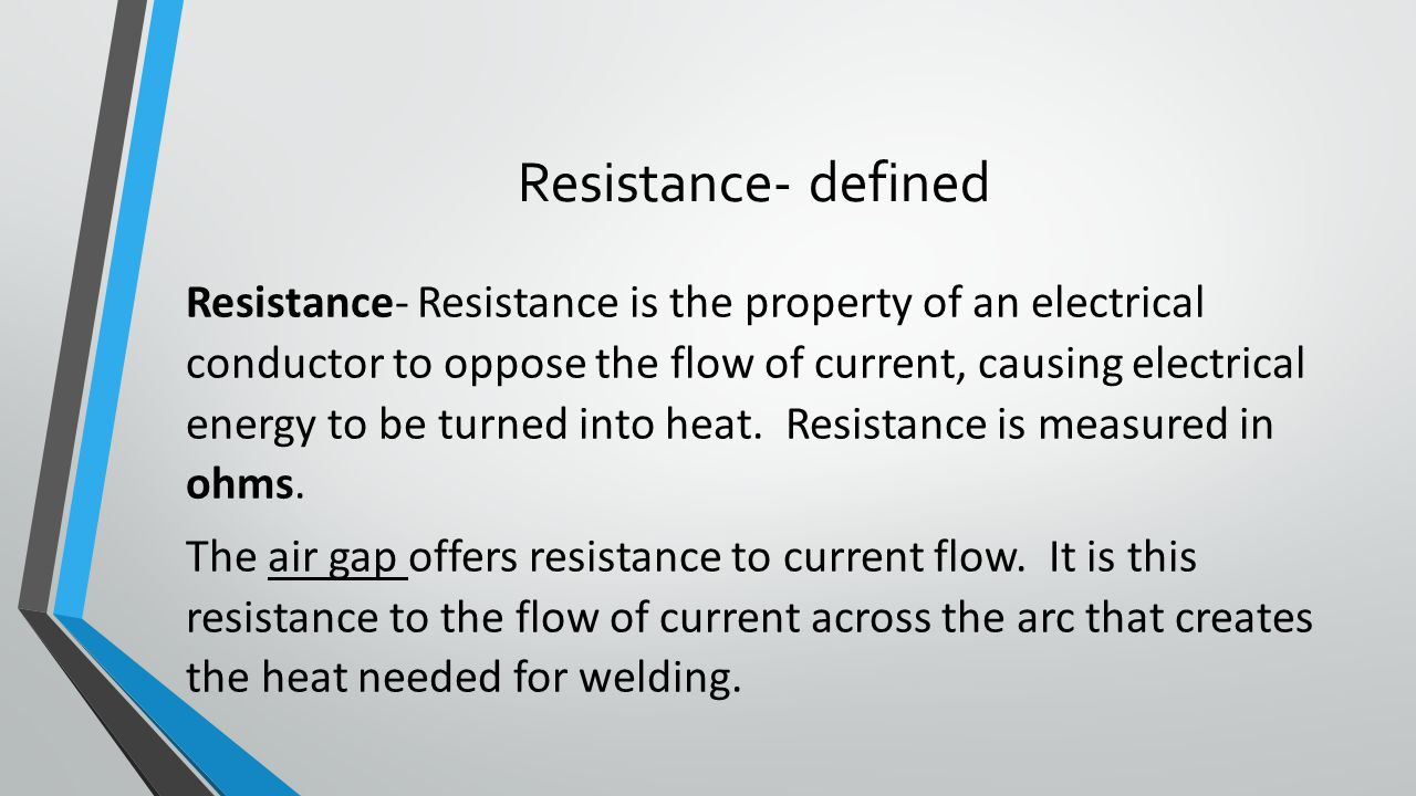 Resistance- defined Resistance- Resistance is the property of an electrical conductor to oppose the flow of current, causing electrical energy to be turned into heat.