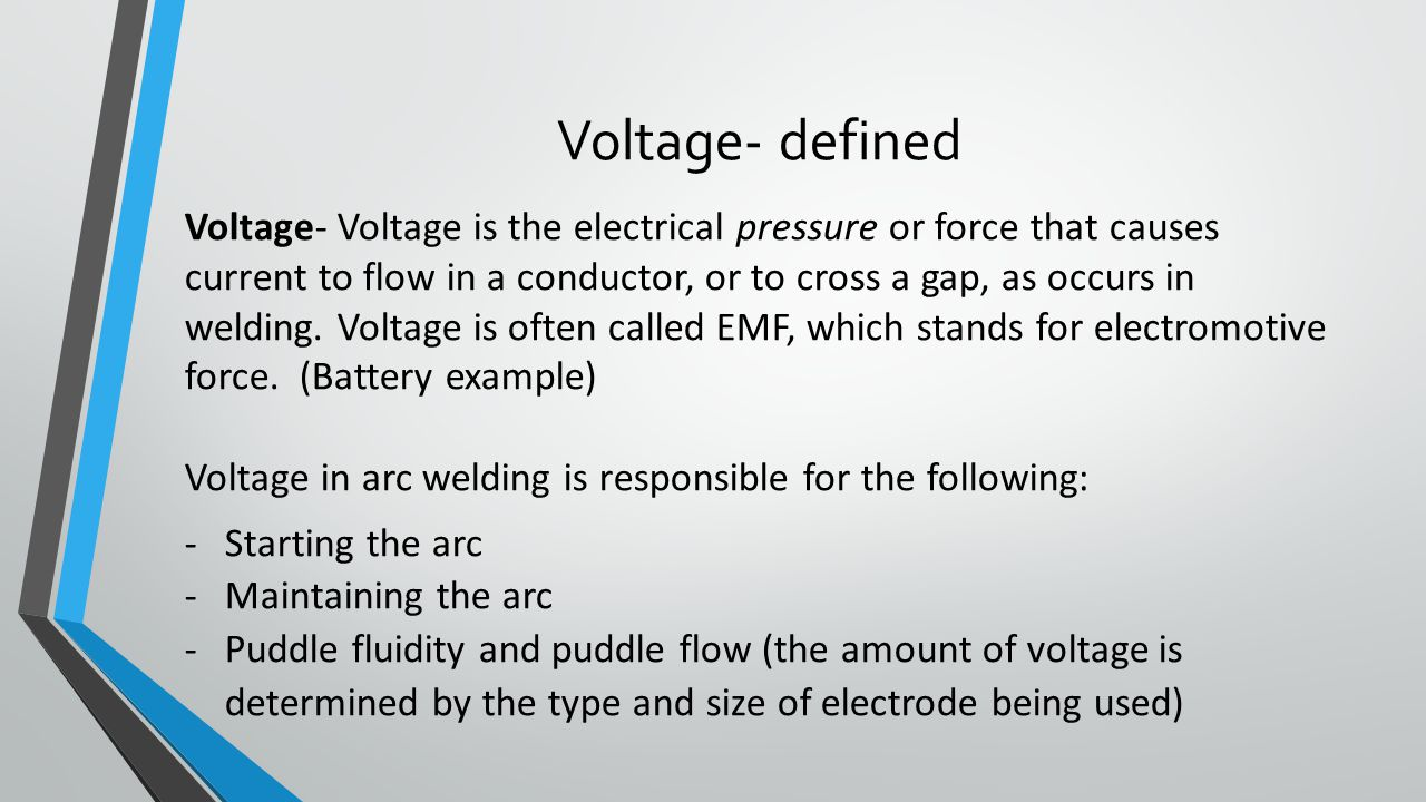Voltage- defined Voltage- Voltage is the electrical pressure or force that causes current to flow in a conductor, or to cross a gap, as occurs in welding.