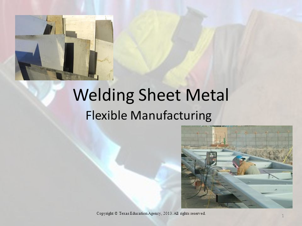 Welding Sheet Metal Flexible Manufacturing Copyright © Texas Education Agency, 2013. All rights reserved. 1