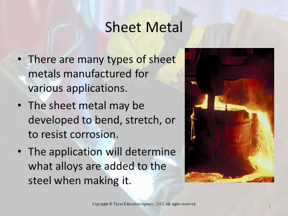 Sheet Metal There are many types of sheet metals manufactured for various applications. The sheet metal may be developed to bend, stretch, or to resis