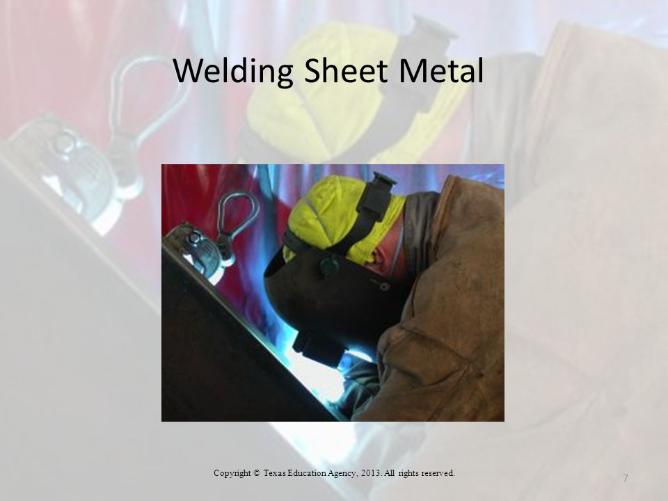 Welding Sheet Metal 7 Copyright © Texas Education Agency, 2013. All rights reserved.