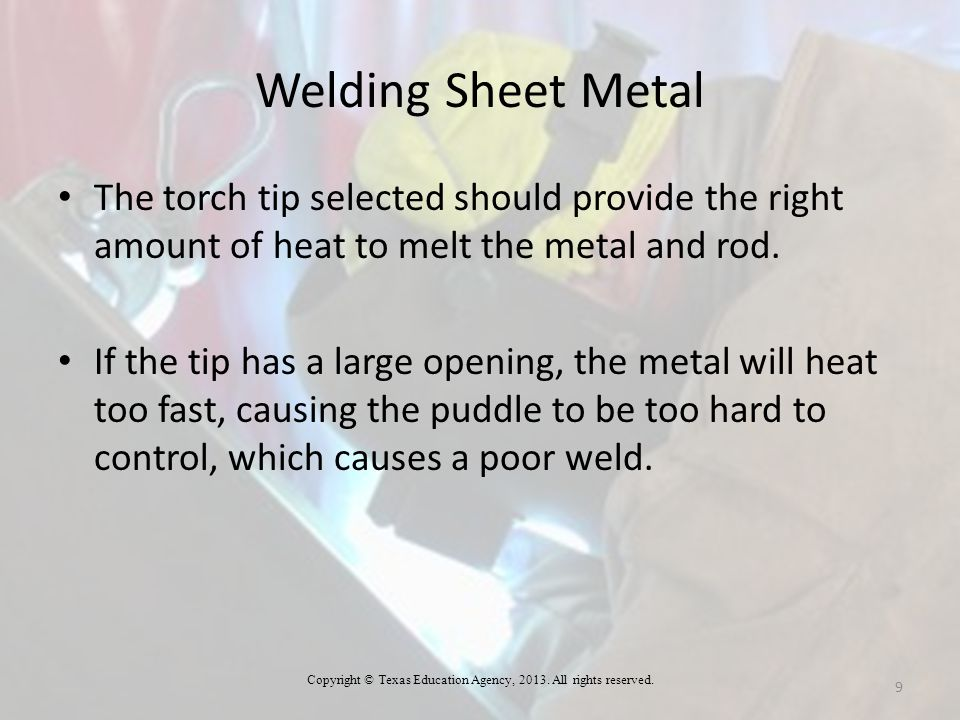 Welding Sheet Metal The torch tip selected should provide the right amount of heat to melt the metal and rod. If the tip has a large opening, the meta