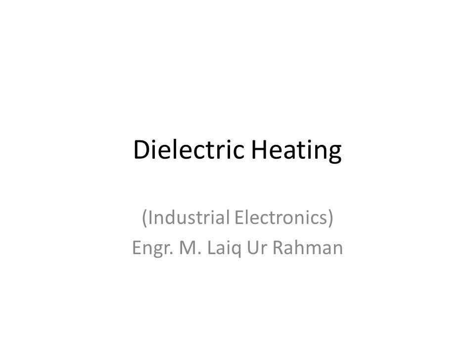 Dielectric Heating (Industrial Electronics) Engr. M. Laiq Ur Rahman
