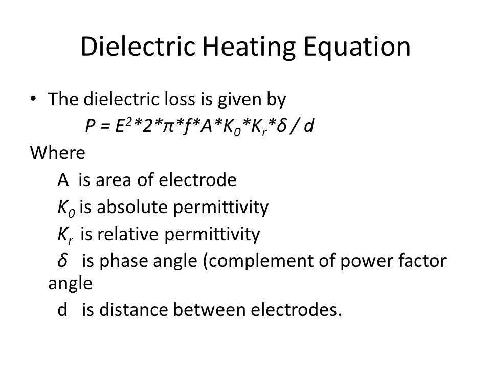 Dielectric Heating Equation The dielectric loss is given by P = E 2 *2*π*f*A*K 0 *K r *δ / d Where A is area of electrode K 0 is absolute permittivity