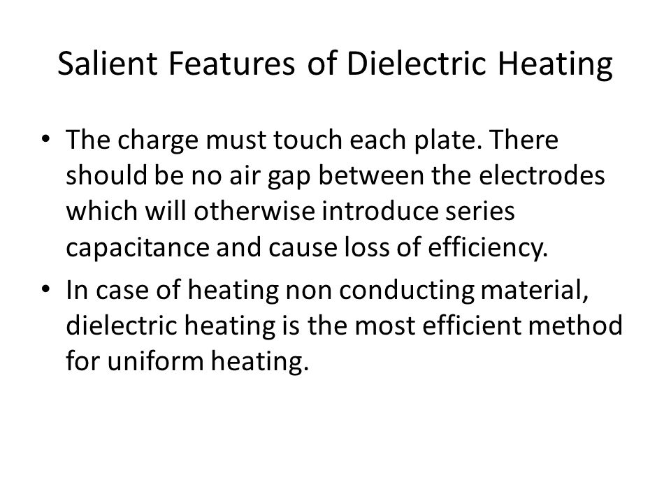 Salient Features of Dielectric Heating The charge must touch each plate. There should be no air gap between the electrodes which will otherwise introd