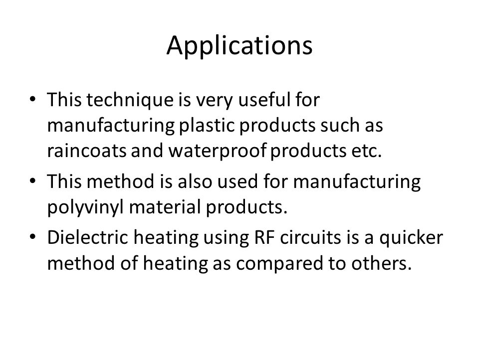 Applications This technique is very useful for manufacturing plastic products such as raincoats and waterproof products etc. This method is also used