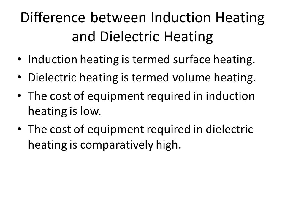 Difference between Induction Heating and Dielectric Heating Induction heating is termed surface heating. Dielectric heating is termed volume heating.