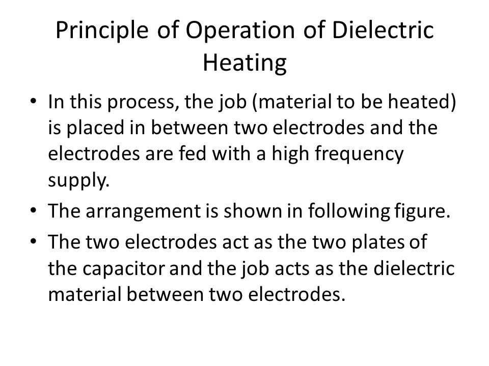 Principle of Operation of Dielectric Heating In this process, the job (material to be heated) is placed in between two electrodes and the electrodes a