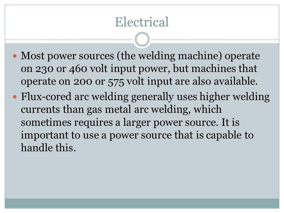 Electrical Most power sources (the welding machine) operate on 230 or 460 volt input power, but machines that operate on 200 or 575 volt input are also available.