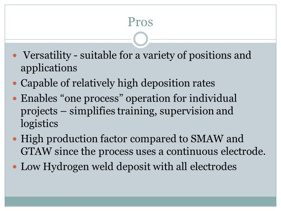 Pros Versatility - suitable for a variety of positions and applications Capable of relatively high deposition rates Enables one process operation for individual projects – simplifies training, supervision and logistics High production factor compared to SMAW and GTAW since the process uses a continuous electrode.