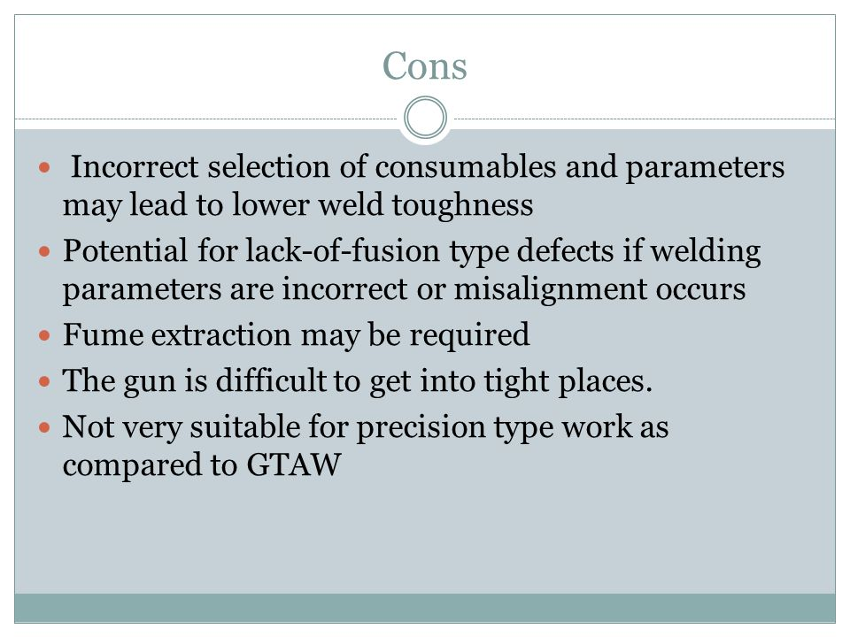 Cons Incorrect selection of consumables and parameters may lead to lower weld toughness Potential for lack-of-fusion type defects if welding parameters are incorrect or misalignment occurs Fume extraction may be required The gun is difficult to get into tight places.