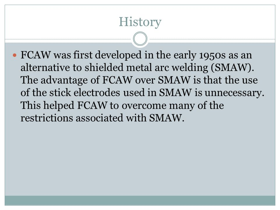 History FCAW was first developed in the early 1950s as an alternative to shielded metal arc welding (SMAW). The advantage of FCAW over SMAW is that th