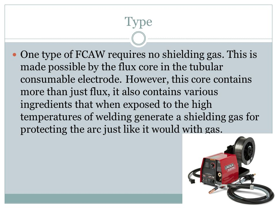 Type One type of FCAW requires no shielding gas. This is made possible by the flux core in the tubular consumable electrode. However, this core contai