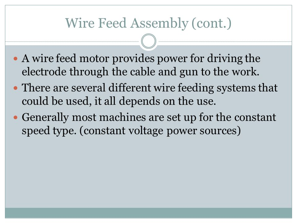 Wire Feed Assembly (cont.) A wire feed motor provides power for driving the electrode through the cable and gun to the work. There are several differe