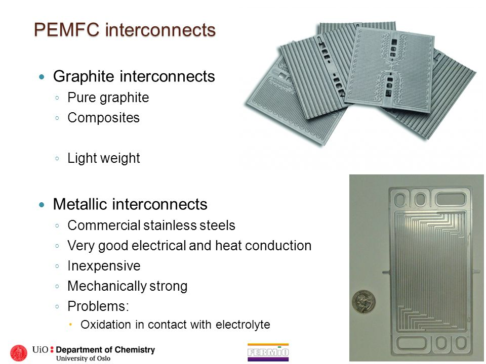 PEMFC interconnects Graphite interconnects ◦ Pure graphite ◦ Composites ◦ Light weight Metallic interconnects ◦ Commercial stainless steels ◦ Very goo