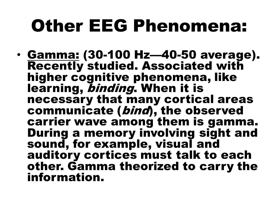 Other EEG Phenomena: Gamma: (30-100 Hz—40-50 average). Recently studied. Associated with higher cognitive phenomena, like learning, binding. When it i