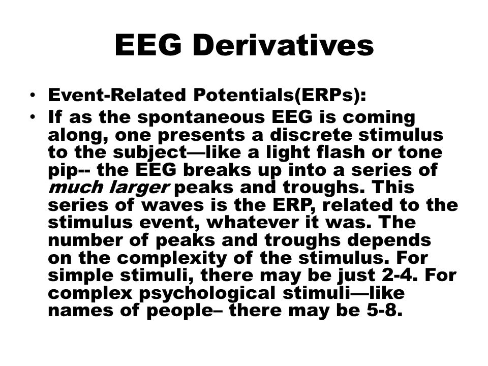 EEG Derivatives Event-Related Potentials(ERPs): If as the spontaneous EEG is coming along, one presents a discrete stimulus to the subject—like a light flash or tone pip-- the EEG breaks up into a series of much larger peaks and troughs.