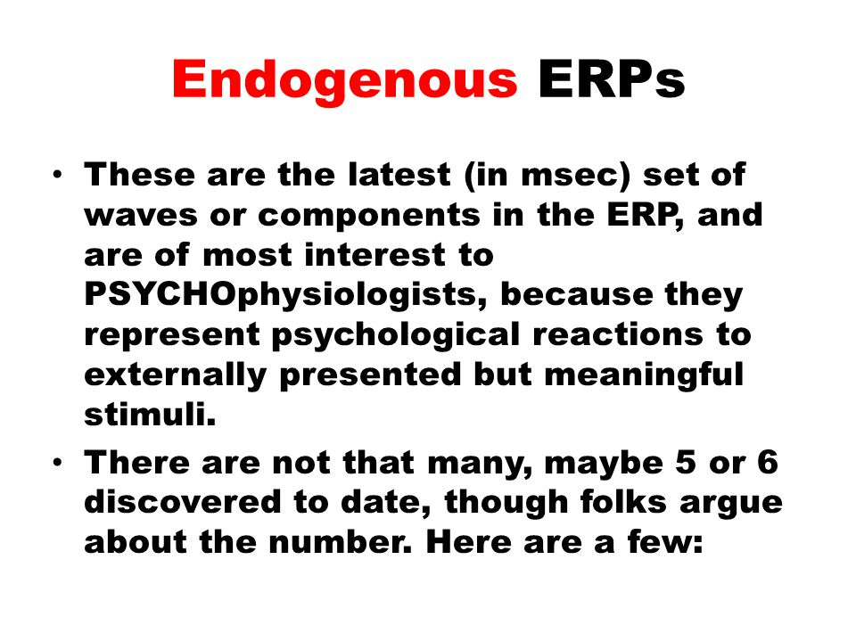 Endogenous ERPs These are the latest (in msec) set of waves or components in the ERP, and are of most interest to PSYCHOphysiologists, because they re