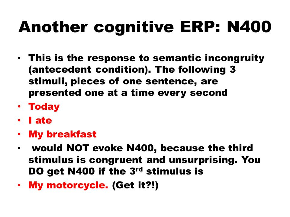 Another cognitive ERP: N400 This is the response to semantic incongruity (antecedent condition).