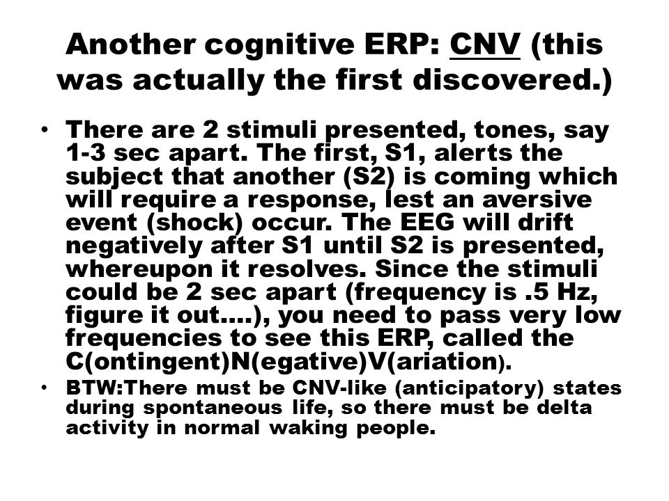 Another cognitive ERP: CNV (this was actually the first discovered.) There are 2 stimuli presented, tones, say 1-3 sec apart. The first, S1, alerts th