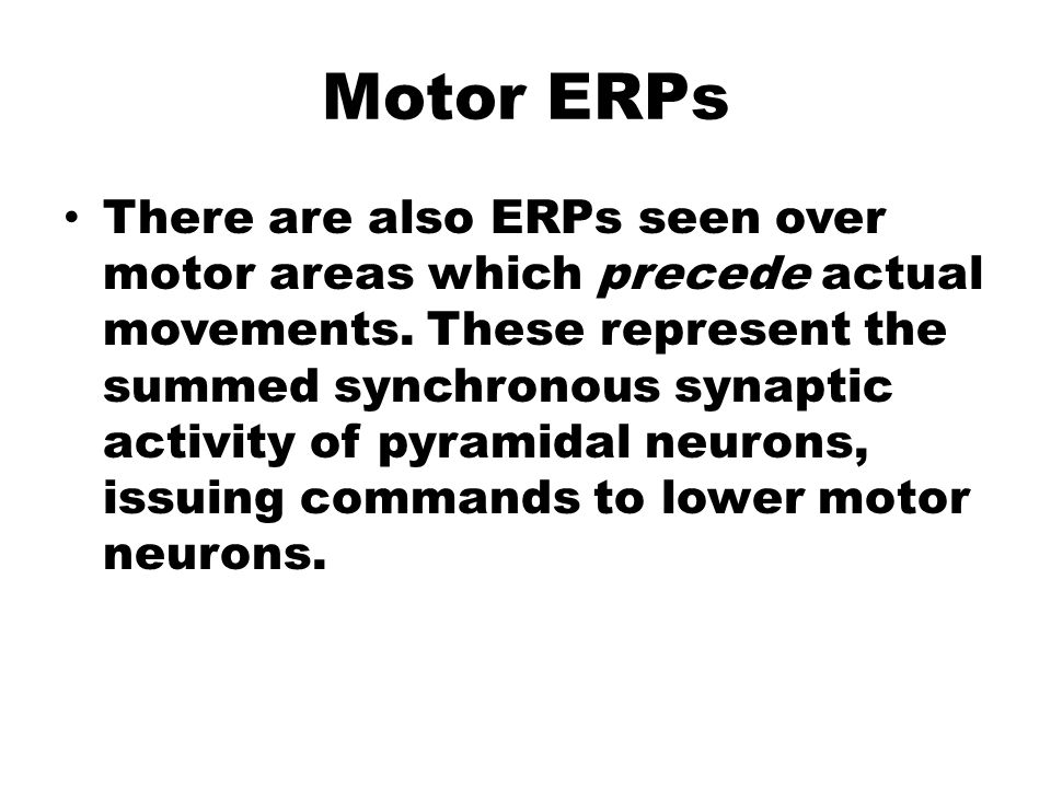 Motor ERPs There are also ERPs seen over motor areas which precede actual movements. These represent the summed synchronous synaptic activity of pyram