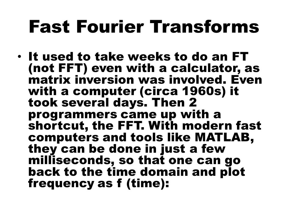 Fast Fourier Transforms It used to take weeks to do an FT (not FFT) even with a calculator, as matrix inversion was involved.