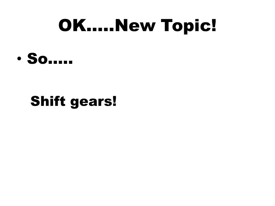 OK…..New Topic! So….. Shift gears!