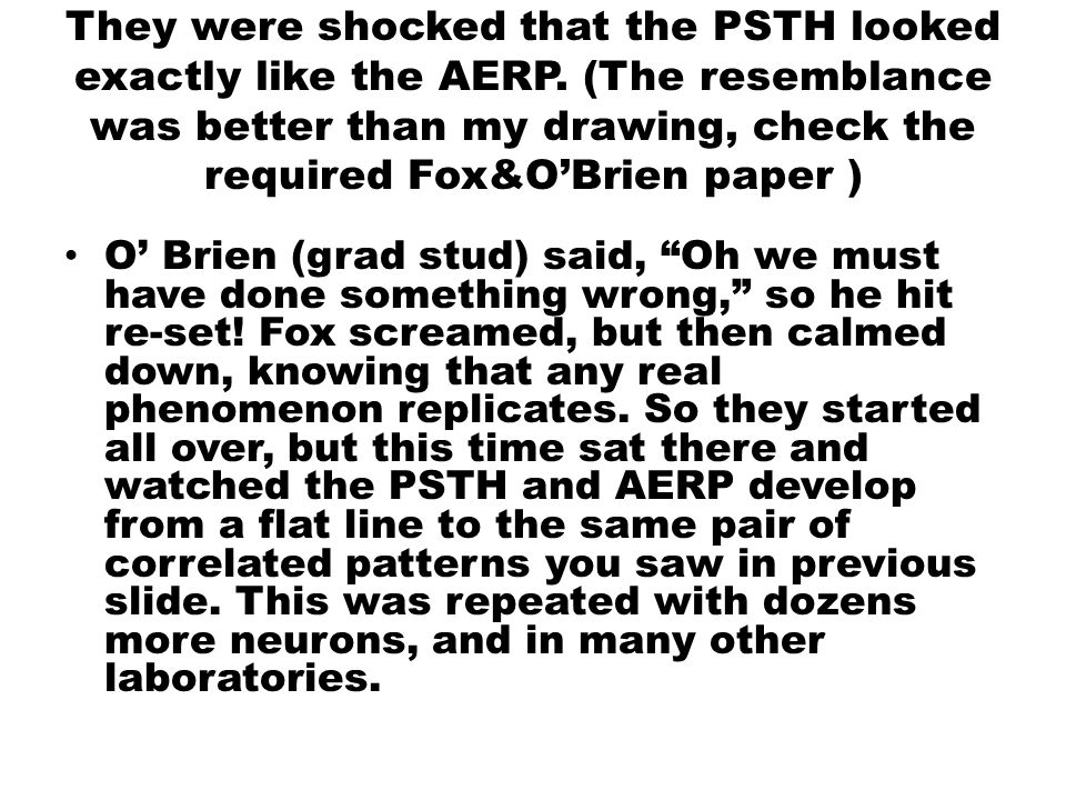 They were shocked that the PSTH looked exactly like the AERP. (The resemblance was better than my drawing, check the required Fox&O'Brien paper ) O' B