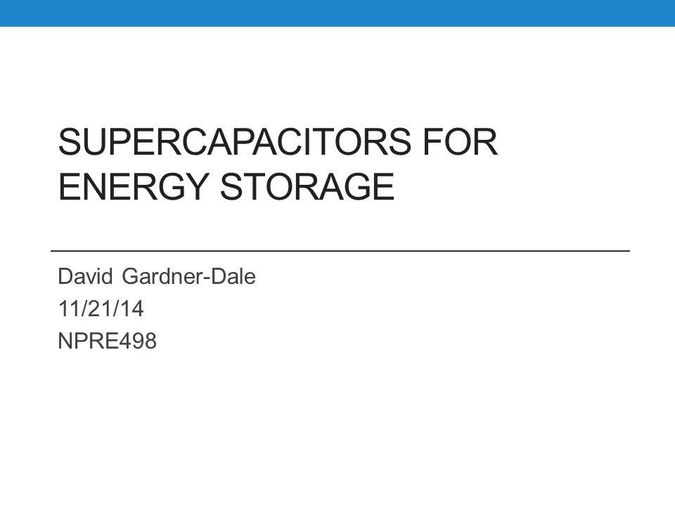 SUPERCAPACITORS FOR ENERGY STORAGE David Gardner-Dale 11/21/14 NPRE498