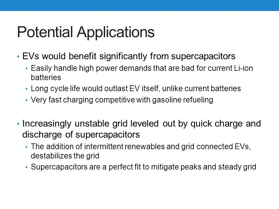 Potential Applications EVs would benefit significantly from supercapacitors Easily handle high power demands that are bad for current Li-ion batteries