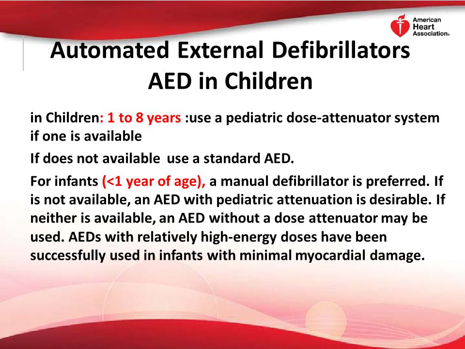 Automated External Defibrillators AED in Children in Children: 1 to 8 years :use a pediatric dose-attenuator system if one is available If does not av