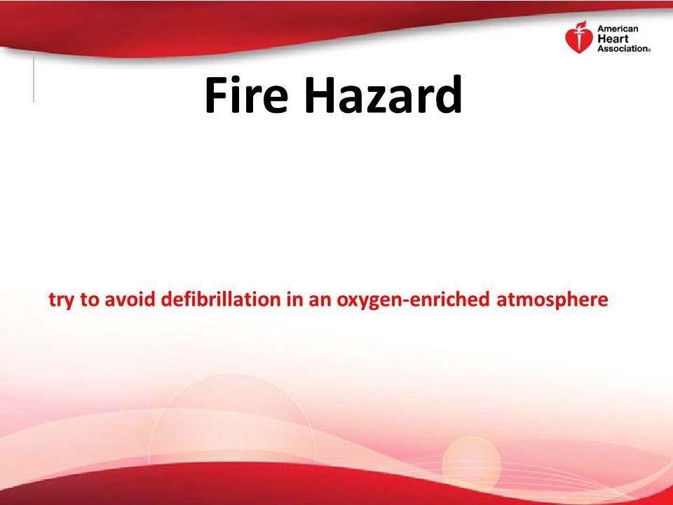 Fire Hazard try to avoid defibrillation in an oxygen-enriched atmosphere