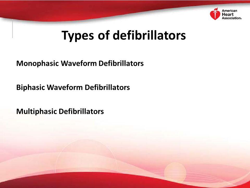 Types of defibrillators Monophasic Waveform Defibrillators Biphasic Waveform Defibrillators Multiphasic Defibrillators