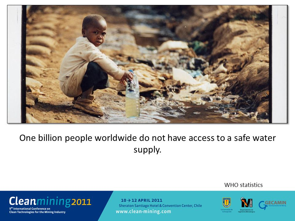 One billion people worldwide do not have access to a safe water supply. WHO statistics