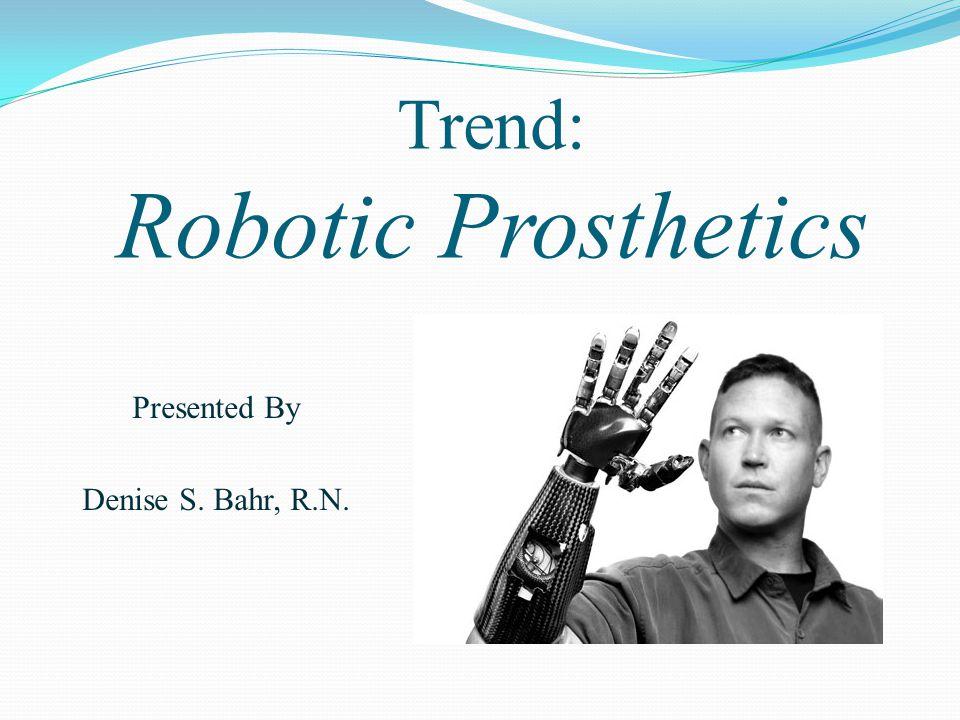 Trend: Robotic Prosthetics Presented By Denise S. Bahr, R.N.