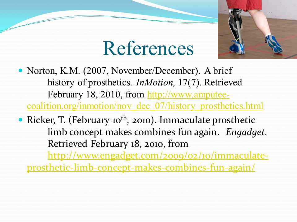 References Norton, K.M. (2007, November/December). A brief history of prosthetics. InMotion, 17(7). Retrieved February 18, 2010, from http://www.amput
