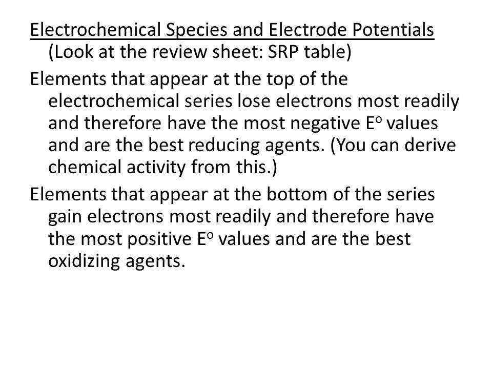 Electrochemical Species and Electrode Potentials (Look at the review sheet: SRP table) Elements that appear at the top of the electrochemical series l