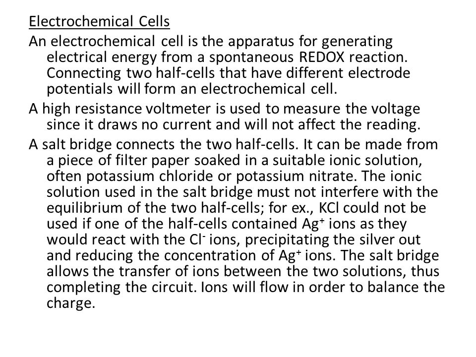 Electrochemical Cells An electrochemical cell is the apparatus for generating electrical energy from a spontaneous REDOX reaction. Connecting two half