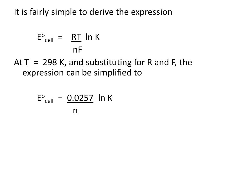 It is fairly simple to derive the expression E o cell = RT ln K nF At T = 298 K, and substituting for R and F, the expression can be simplified to E o