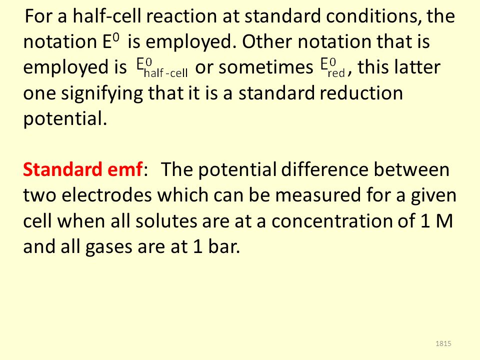 For a half-cell reaction at standard conditions, the notation E 0 is employed.