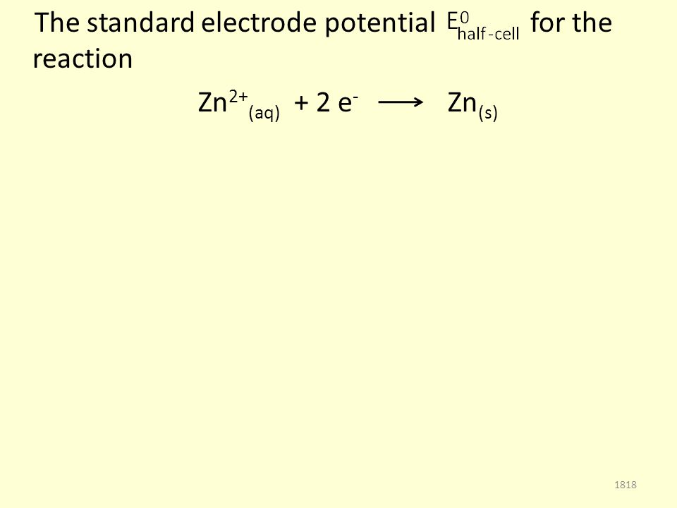 The standard electrode potential for the reaction Zn 2+ (aq) + 2 e - Zn (s) 1818