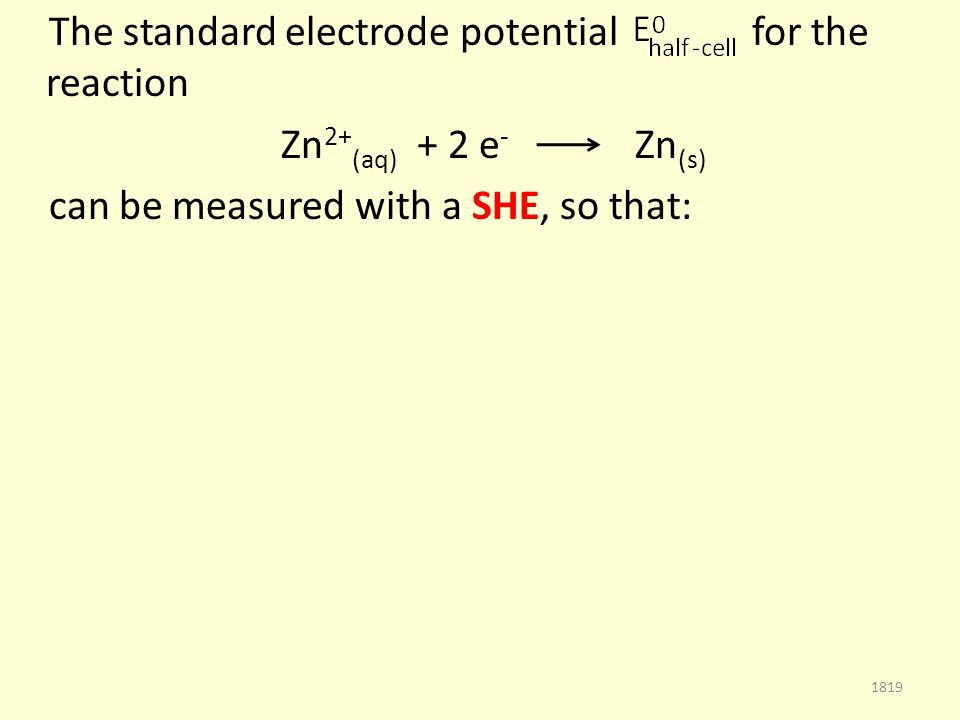 The standard electrode potential for the reaction Zn 2+ (aq) + 2 e - Zn (s) can be measured with a SHE, so that: 1819