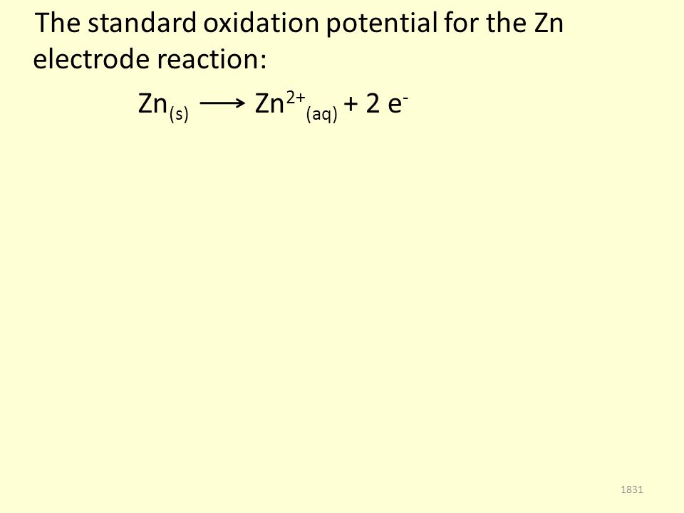 The standard oxidation potential for the Zn electrode reaction: Zn (s) Zn 2+ (aq) + 2 e - 1831