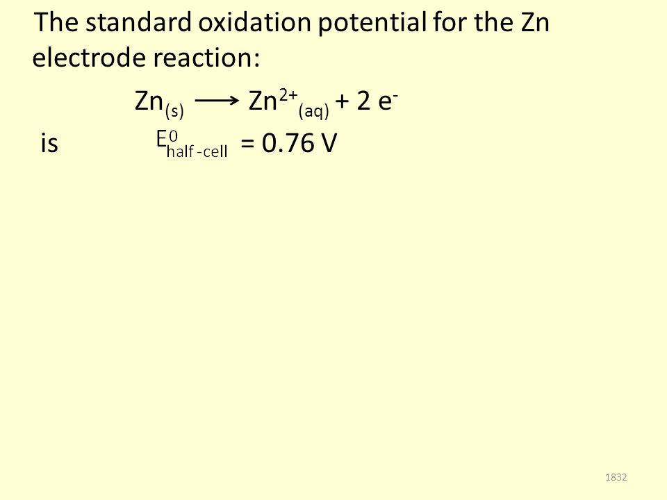 The standard oxidation potential for the Zn electrode reaction: Zn (s) Zn 2+ (aq) + 2 e - is = 0.76 V 1832