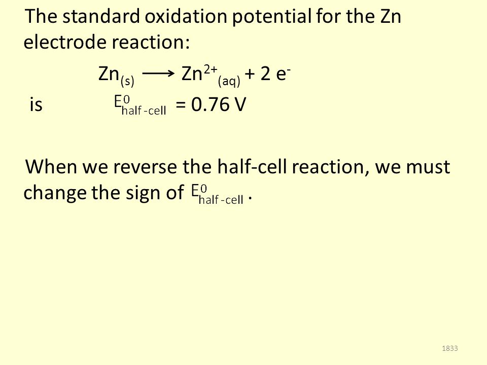 The standard oxidation potential for the Zn electrode reaction: Zn (s) Zn 2+ (aq) + 2 e - is = 0.76 V When we reverse the half-cell reaction, we must change the sign of.