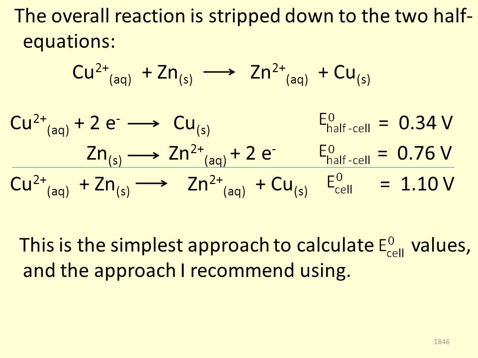 The overall reaction is stripped down to the two half- equations: Cu 2+ (aq) + Zn (s) Zn 2+ (aq) + Cu (s) Cu 2+ (aq) + 2 e - Cu (s) = 0.34 V Zn (s) Zn 2+ (aq) + 2 e - = 0.76 V Cu 2+ (aq) + Zn (s) Zn 2+ (aq) + Cu (s) = 1.10 V This is the simplest approach to calculate values, and the approach I recommend using.